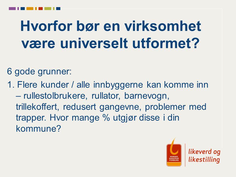 Hvorfor bør en virksomhet være universelt utformet? 6 gode grunner: 1. Flere kunder / alle innbyggerne kan komme inn – rullestolbrukere, rullator, bar