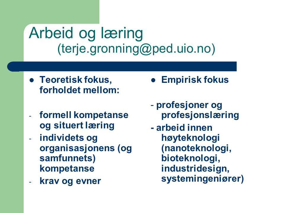 Arbeid og læring (terje.gronning@ped.uio.no) Teoretisk fokus, forholdet mellom: - formell kompetanse og situert læring - individets og organisasjonens