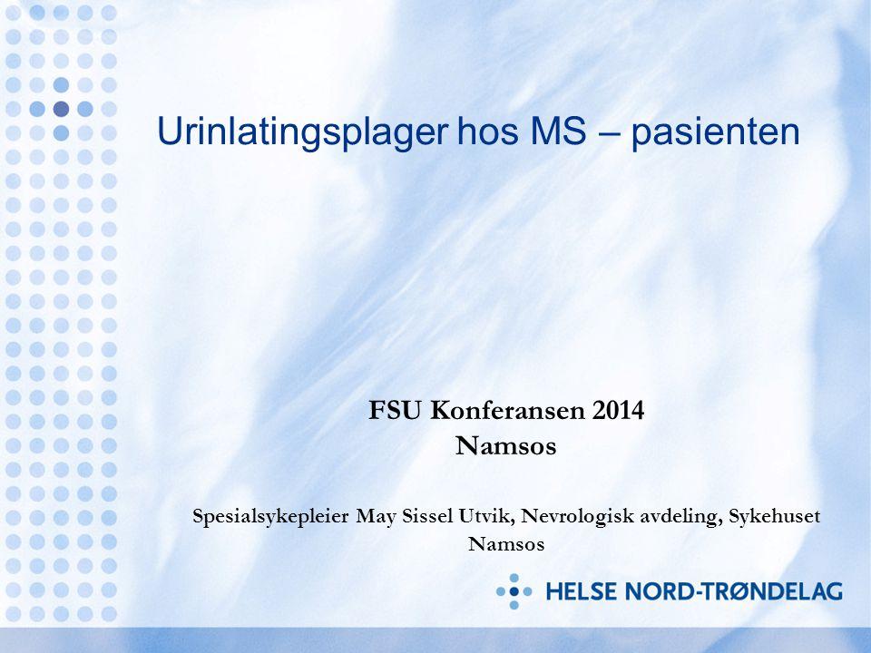 Urinlatingsplager hos MS – pasienten FSU Konferansen 2014 Namsos Spesialsykepleier May Sissel Utvik, Nevrologisk avdeling, Sykehuset Namsos