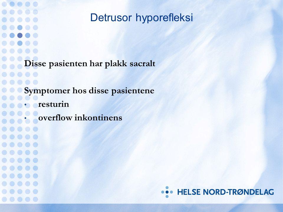 Detrusor hyporefleksi Disse pasienten har plakk sacralt Symptomer hos disse pasientene resturin overflow inkontinens