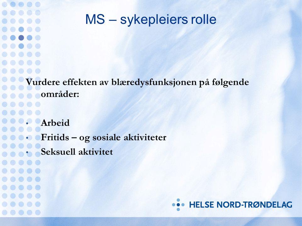 MS – sykepleiers rolle Vurdere effekten av blæredysfunksjonen på følgende områder: Arbeid Fritids – og sosiale aktiviteter Seksuell aktivitet