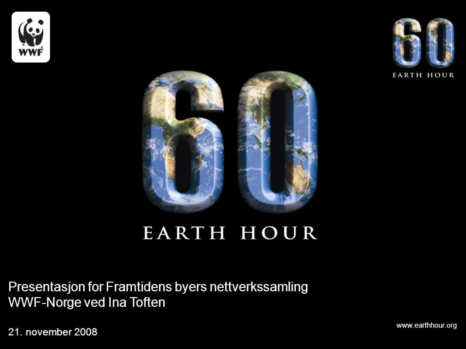 www.earthhour.org Presentasjon for Framtidens byers nettverkssamling WWF-Norge ved Ina Toften 21. november 2008