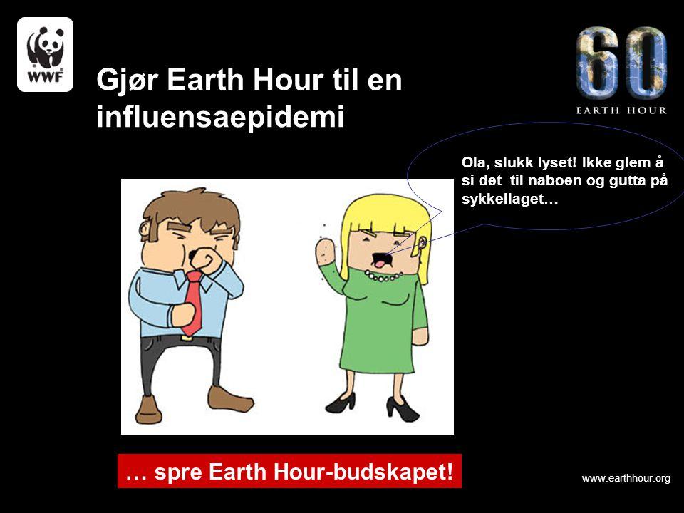 www.earthhour.org … spre Earth Hour-budskapet! Gjør Earth Hour til en influensaepidemi Ola, slukk lyset! Ikke glem å si det til naboen og gutta på syk