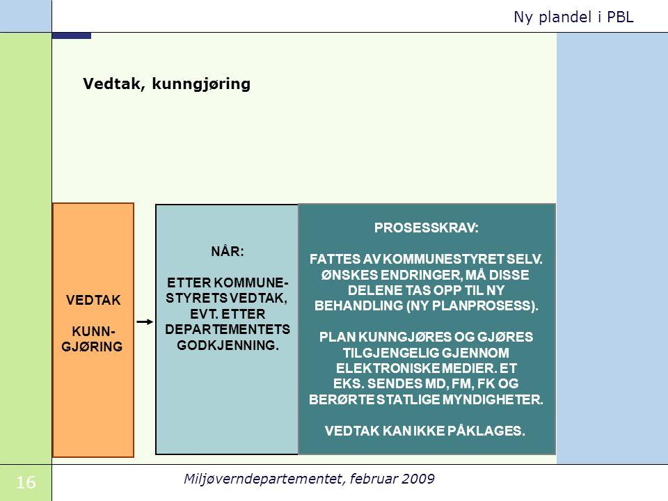16 Miljøverndepartementet, februar 2009 Ny plandel i PBL VEDTAK KUNN- GJØRING NÅR: ETTER KOMMUNE- STYRETS VEDTAK, EVT.