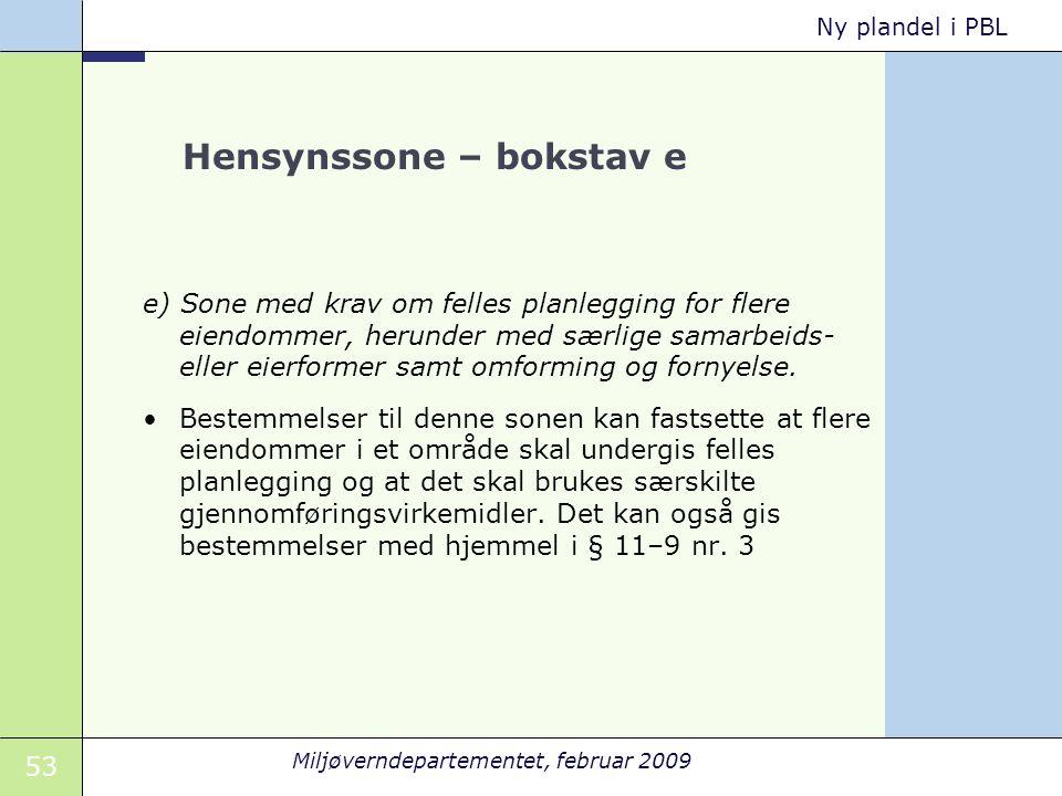 53 Miljøverndepartementet, februar 2009 Ny plandel i PBL Hensynssone – bokstav e e) Sone med krav om felles planlegging for flere eiendommer, herunder med særlige samarbeids- eller eierformer samt omforming og fornyelse.