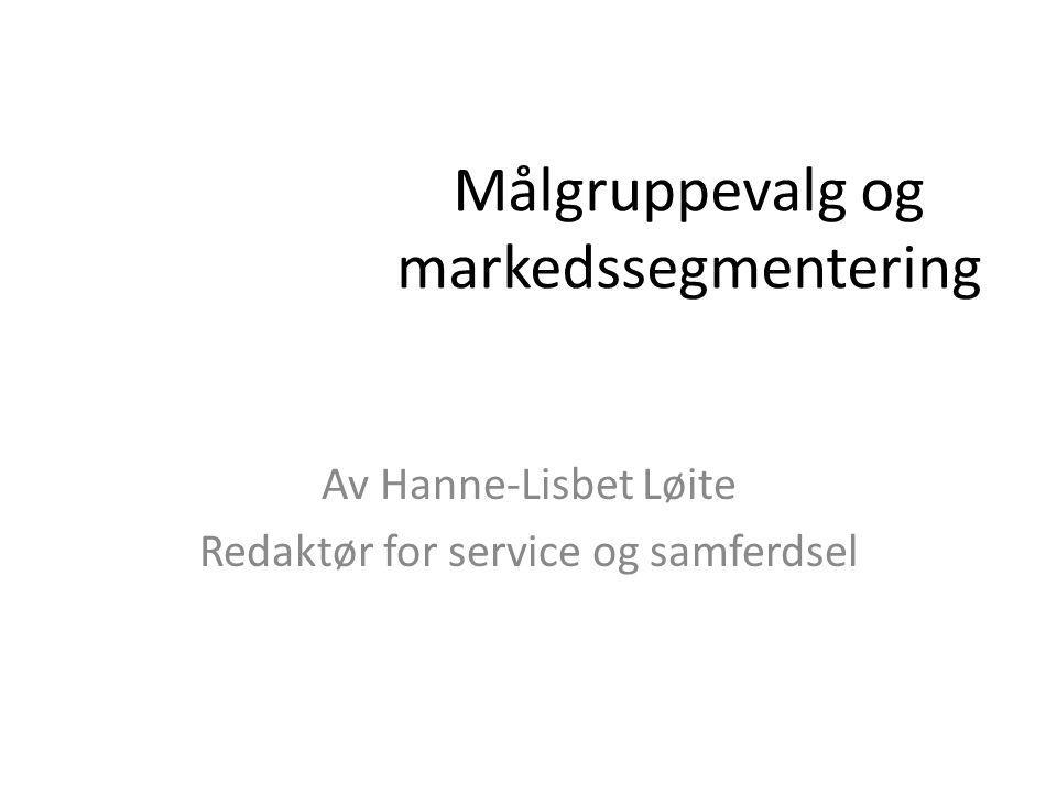 Målgruppevalg og markedssegmentering Av Hanne-Lisbet Løite Redaktør for service og samferdsel
