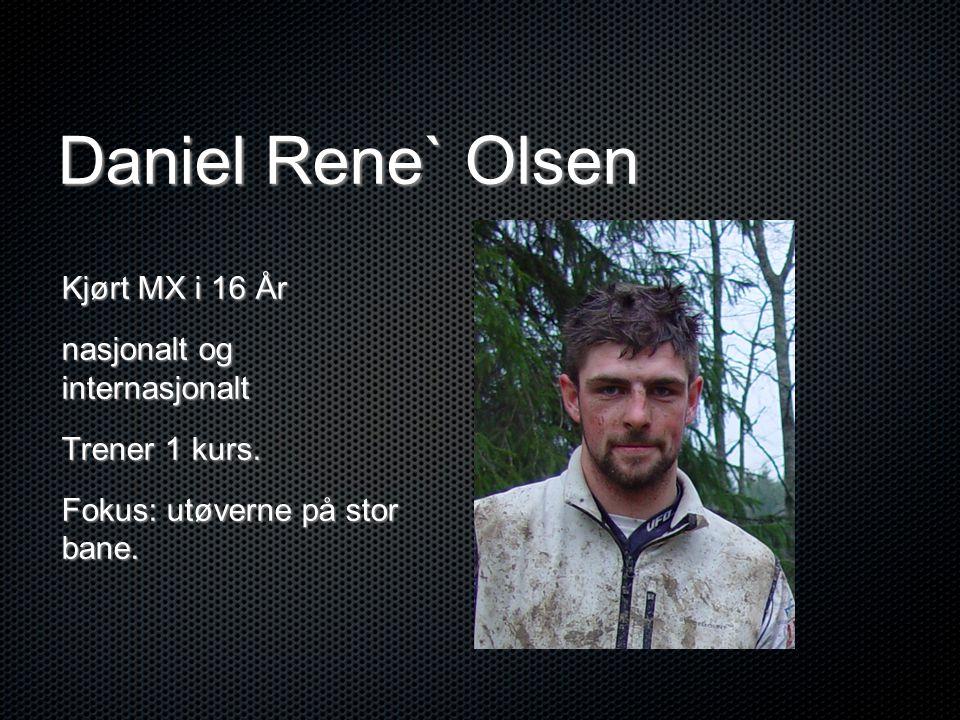 Daniel Rene` Olsen Kjørt MX i 16 År nasjonalt og internasjonalt Trener 1 kurs. Fokus: utøverne på stor bane.
