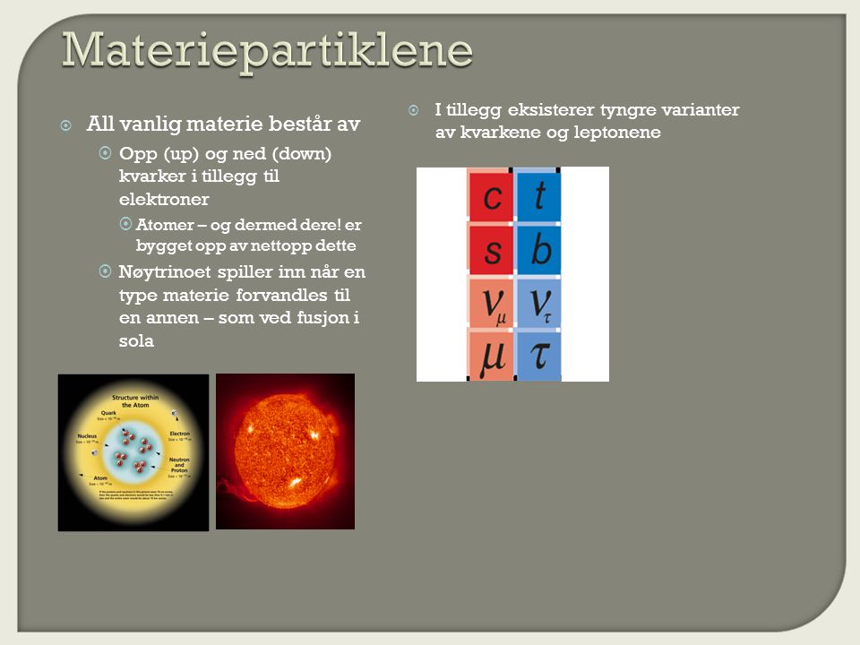  All vanlig materie består av  Opp (up) og ned (down) kvarker i tillegg til elektroner  Atomer – og dermed dere.