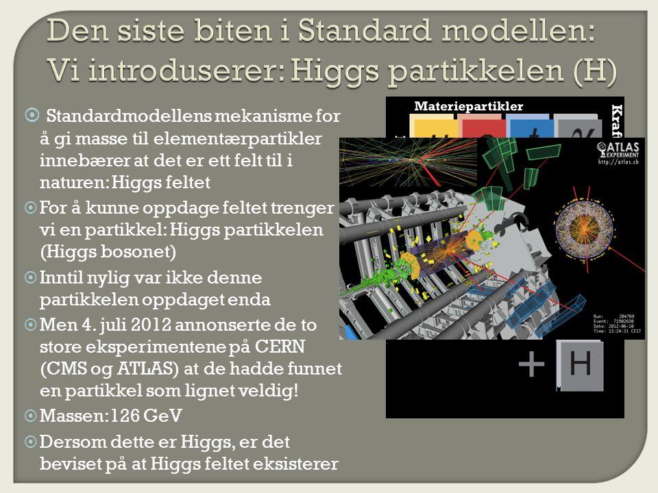  Standardmodellens mekanisme for å gi masse til elementærpartikler innebærer at det er ett felt til i naturen: Higgs feltet  For å kunne oppdage feltet trenger vi en partikkel: Higgs partikkelen (Higgs bosonet)  Inntil nylig var ikke denne partikkelen oppdaget enda  Men 4.