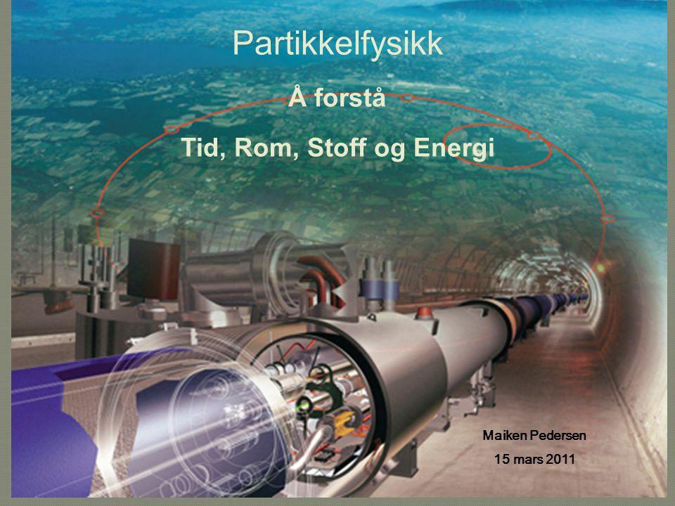 Maiken Pedersen 15 mars 2011 Partikkelfysikk Å forstå Tid, Rom, Stoff og Energi