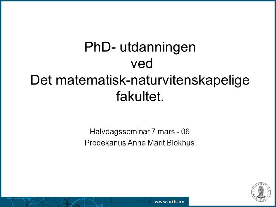 07.03.2006 PhD- utdanningen ved Det matematisk-naturvitenskapelige fakultet. Halvdagsseminar 7 mars - 06 Prodekanus Anne Marit Blokhus