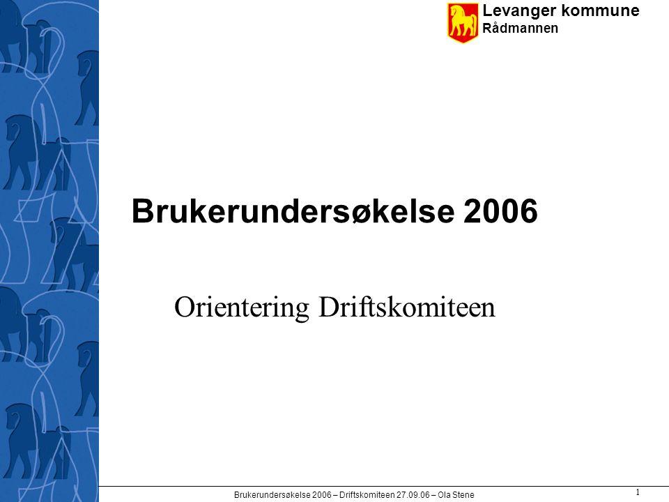 Levanger kommune Rådmannen Brukerundersøkelse 2006 – Driftskomiteen 27.09.06 – Ola Stene 1 Brukerundersøkelse 2006 Orientering Driftskomiteen