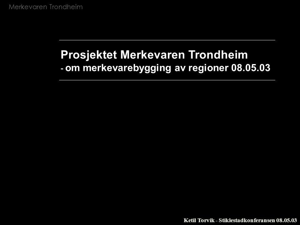 Merkevaren Trondheim Ketil Torvik - Stiklestadkonferansen 08.05.03 Forankring - Deltagelse - Begeistring - Erkjennelse Agenda 1.Merkevarebygging av geografiske områder 2.Merkevaren Trondheim 3.