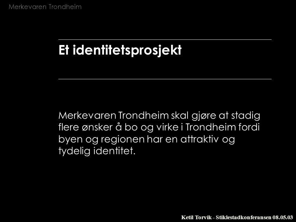 Merkevaren Trondheim Ketil Torvik - Stiklestadkonferansen 08.05.03 Et identitetsprosjekt Merkevaren Trondheim skal gjøre at stadig flere ønsker å bo o