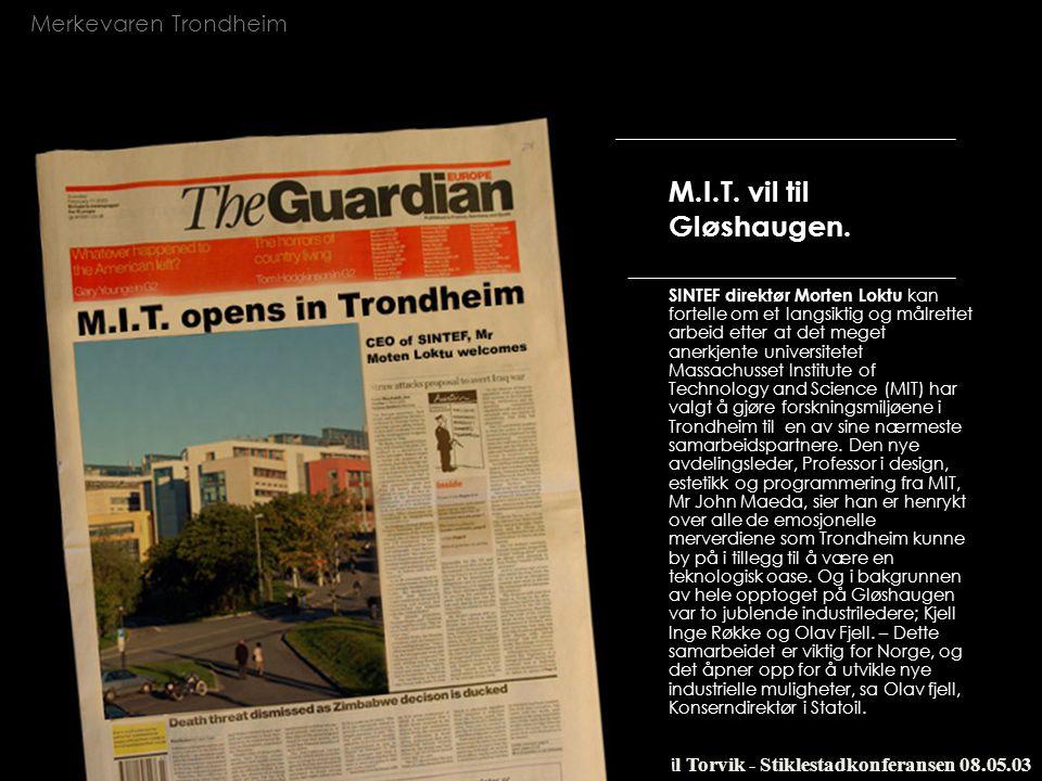 Merkevaren Trondheim Ketil Torvik - Stiklestadkonferansen 08.05.03 M.I.T. vil til Gløshaugen. SINTEF direktør Morten Loktu kan fortelle om et langsikt
