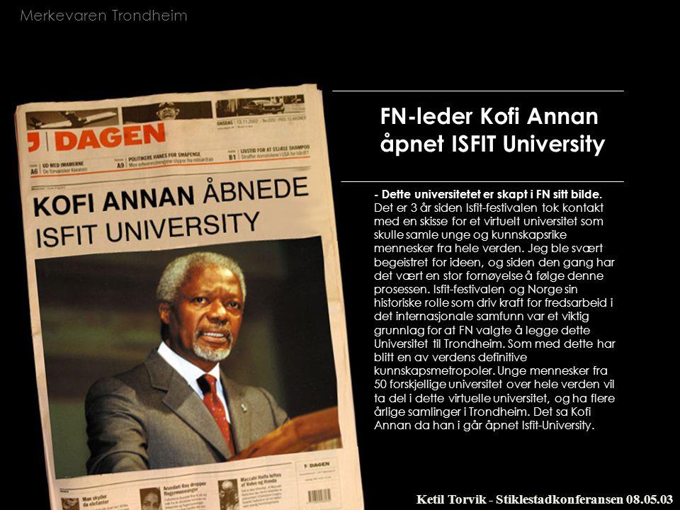Merkevaren Trondheim Ketil Torvik - Stiklestadkonferansen 08.05.03 FN-leder Kofi Annan åpnet ISFIT University - Dette universitetet er skapt i FN sitt