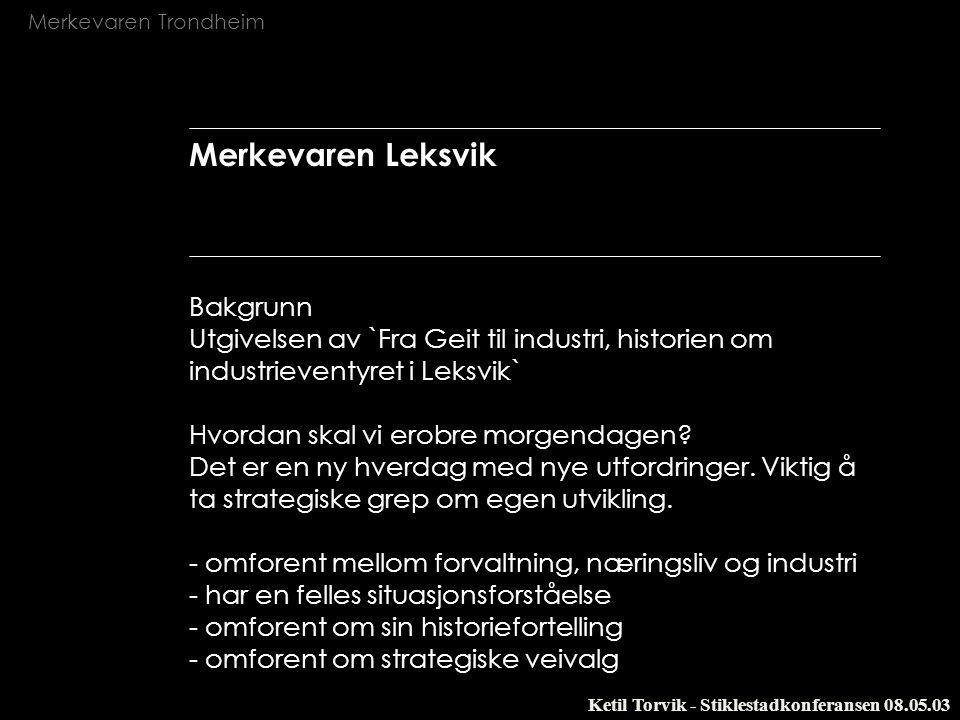 Merkevaren Trondheim Ketil Torvik - Stiklestadkonferansen 08.05.03 Merkevaren Leksvik Bakgrunn Utgivelsen av `Fra Geit til industri, historien om indu