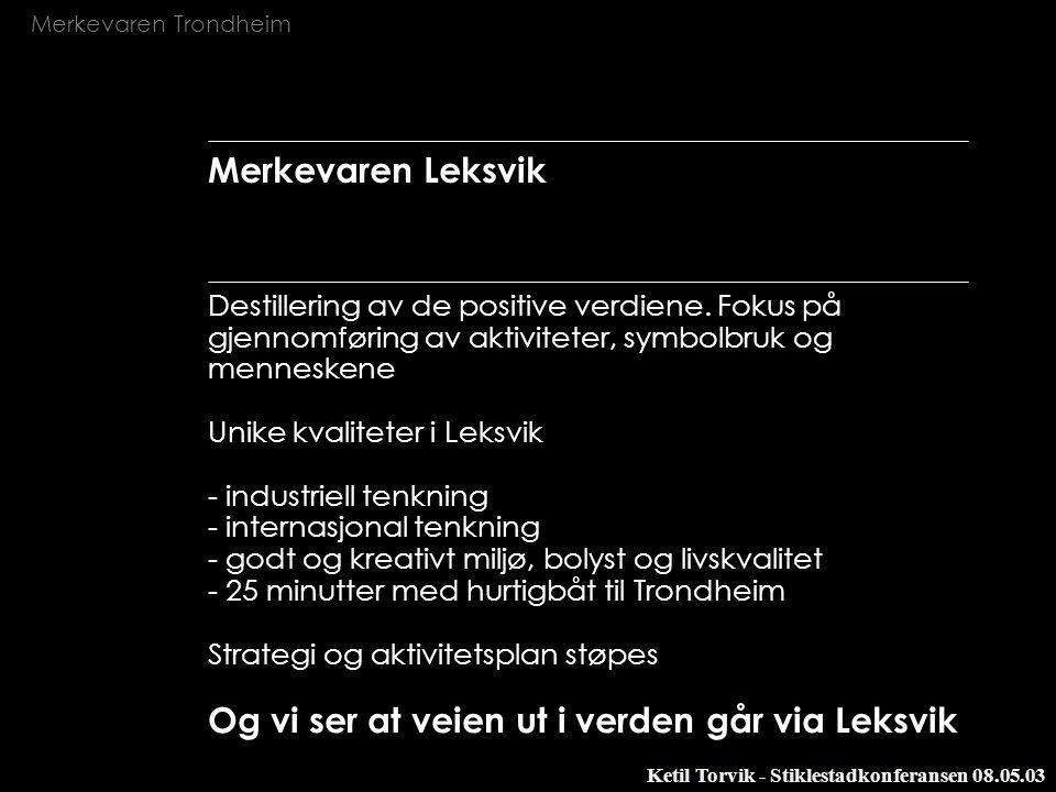 Merkevaren Trondheim Ketil Torvik - Stiklestadkonferansen 08.05.03 Merkevaren Leksvik Destillering av de positive verdiene. Fokus på gjennomføring av
