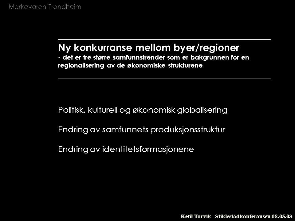 Merkevaren Trondheim Ketil Torvik - Stiklestadkonferansen 08.05.03 Ny konkurranse mellom byer/regioner - det er tre større samfunnstrender som er bakg