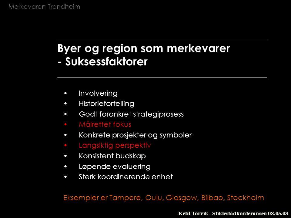 Merkevaren Trondheim Ketil Torvik - Stiklestadkonferansen 08.05.03 Byer og region som merkevarer - Fallgruver `plakatprosjekter` over hodet` på befolkningen Ikke en del av de overordnede strategiprosesser Mangelfulle ressurser i forhold til målet En geografisk merkevare er vanskelig å konstruere – det skal destilleres.