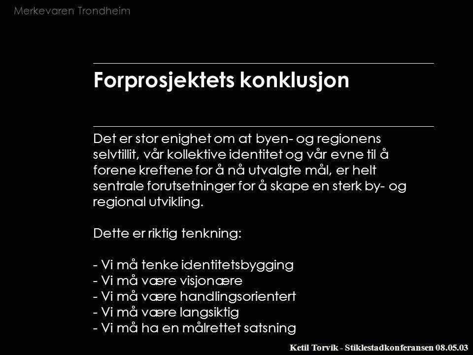 Merkevaren Trondheim Ketil Torvik - Stiklestadkonferansen 08.05.03 Forprosjektets konklusjon Det er stor enighet om at byen- og regionens selvtillit,