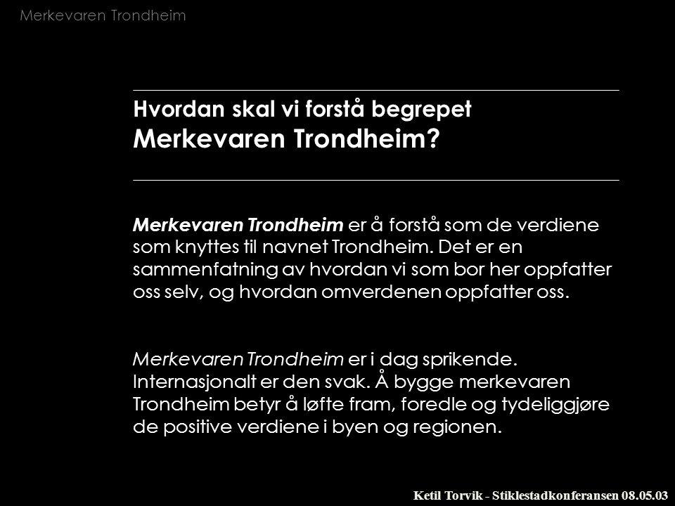 Merkevaren Trondheim Ketil Torvik - Stiklestadkonferansen 08.05.03 Hvordan skal vi forstå begrepet Merkevaren Trondheim? Merkevaren Trondheim er å for