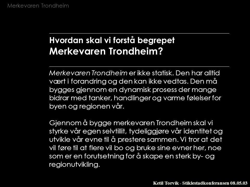 Merkevaren Trondheim Ketil Torvik - Stiklestadkonferansen 08.05.03 Et identitetsprosjekt Merkevaren Trondheim skal gjøre at stadig flere ønsker å bo og virke i Trondheim fordi byen og regionen har en attraktiv og tydelig identitet.