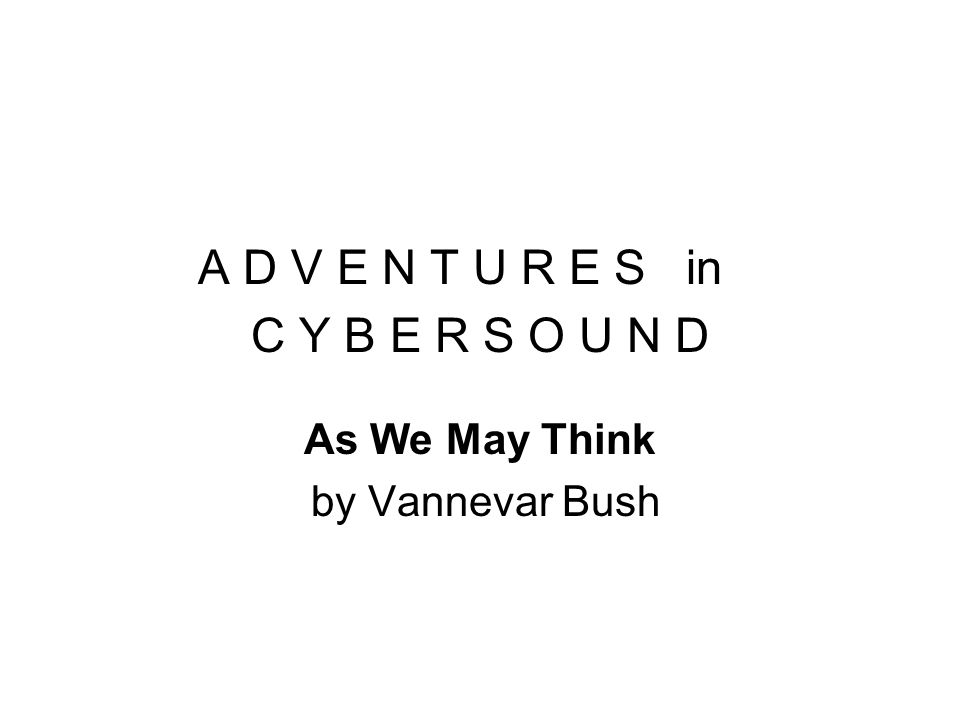 A D V E N T U R E S in C Y B E R S O U N D As We May Think by Vannevar Bush