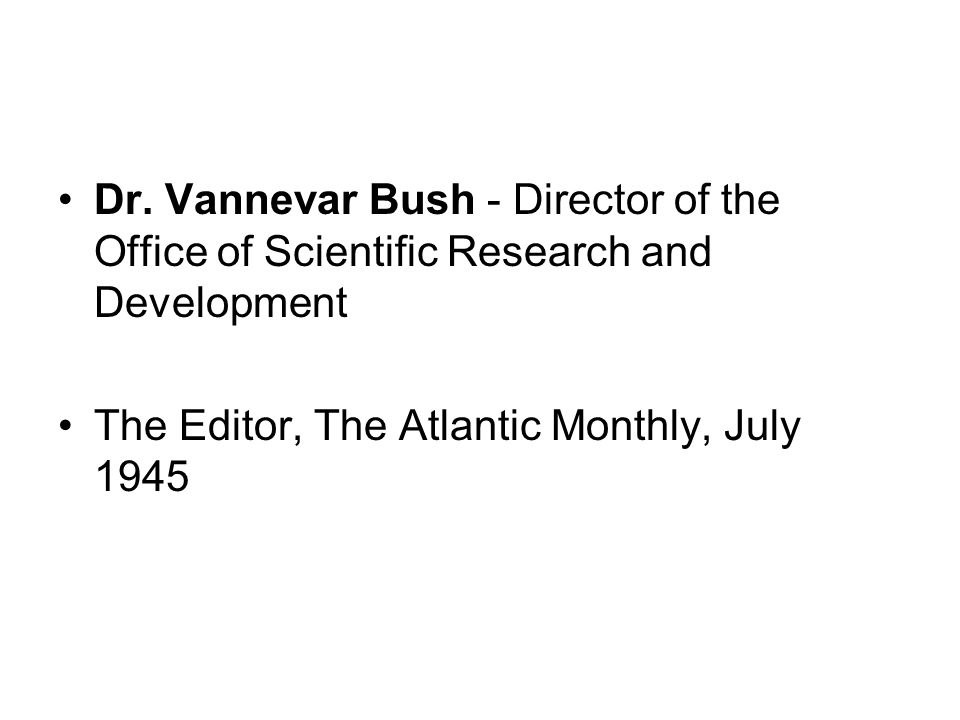 Dr. Vannevar Bush - Director of the Office of Scientific Research and Development The Editor, The Atlantic Monthly, July 1945