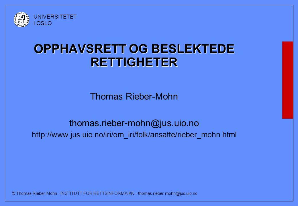 © Thomas Rieber-Mohn - INSTITUTT FOR RETTSINFORMAIKK – thomas.rieber-mohn@jus.uio.no UNIVERSITETET I OSLO OPPHAVSRETT OG BESLEKTEDE RETTIGHETER Thomas Rieber-Mohn thomas.rieber-mohn@jus.uio.no http://www.jus.uio.no/iri/om_iri/folk/ansatte/rieber_mohn.html