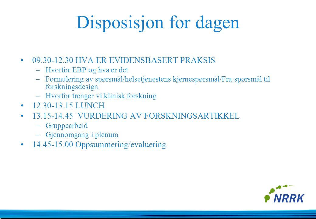 Disposisjon for dagen 09.30-12.30 HVA ER EVIDENSBASERT PRAKSIS –Hvorfor EBP og hva er det –Formulering av spørsmål/helsetjenestens kjernespørsmål/Fra spørsmål til forskningsdesign –Hvorfor trenger vi klinisk forskning 12.30-13.15 LUNCH 13.15-14.45 VURDERING AV FORSKNINGSARTIKKEL –Gruppearbeid –Gjennomgang i plenum 14.45-15.00 Oppsummering/evaluering