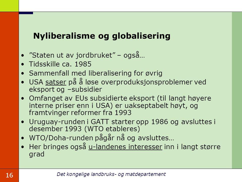 16 Det kongelige landbruks- og matdepartement Nyliberalisme og globalisering Staten ut av jordbruket – også… Tidsskille ca.