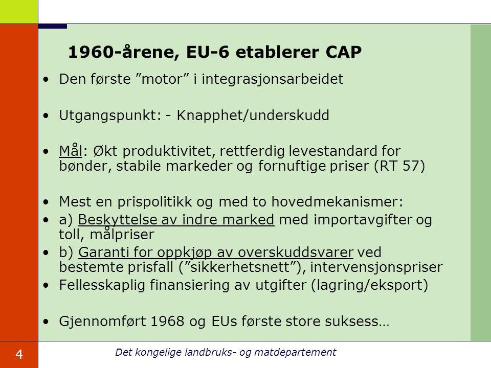 4 Det kongelige landbruks- og matdepartement 1960-årene, EU-6 etablerer CAP Den første motor i integrasjonsarbeidet Utgangspunkt: - Knapphet/underskudd Mål: Økt produktivitet, rettferdig levestandard for bønder, stabile markeder og fornuftige priser (RT 57) Mest en prispolitikk og med to hovedmekanismer: a) Beskyttelse av indre marked med importavgifter og toll, målpriser b) Garanti for oppkjøp av overskuddsvarer ved bestemte prisfall ( sikkerhetsnett ), intervensjonspriser Fellesskaplig finansiering av utgifter (lagring/eksport) Gjennomført 1968 og EUs første store suksess…