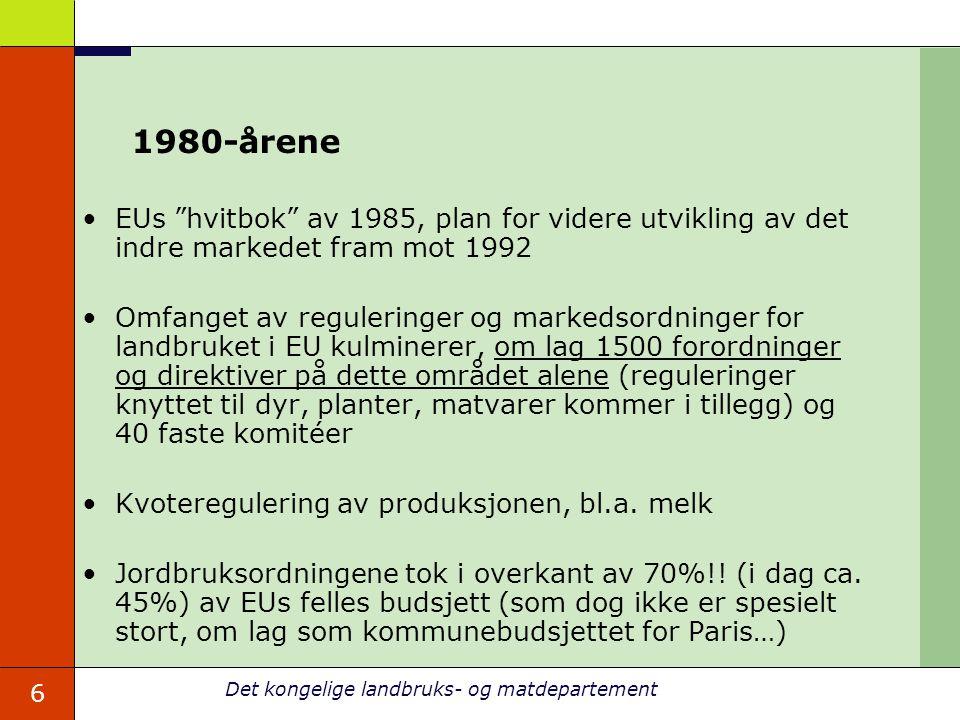 6 Det kongelige landbruks- og matdepartement 1980-årene EUs hvitbok av 1985, plan for videre utvikling av det indre markedet fram mot 1992 Omfanget av reguleringer og markedsordninger for landbruket i EU kulminerer, om lag 1500 forordninger og direktiver på dette området alene (reguleringer knyttet til dyr, planter, matvarer kommer i tillegg) og 40 faste komitéer Kvoteregulering av produksjonen, bl.a.