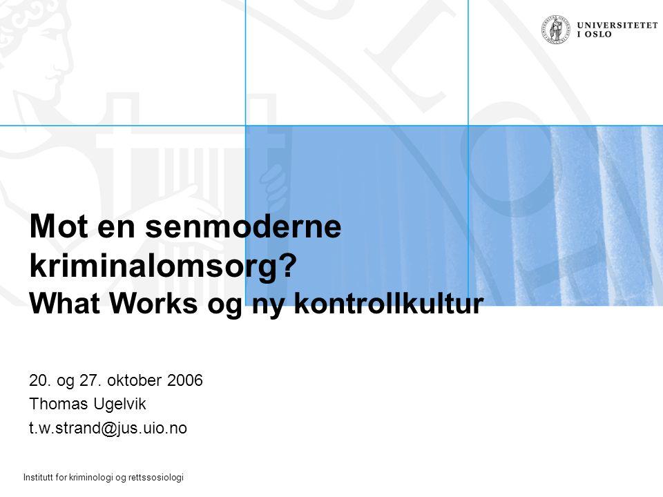 Institutt for kriminologi og rettssosiologi Mot en senmoderne kriminalomsorg? What Works og ny kontrollkultur 20. og 27. oktober 2006 Thomas Ugelvik t