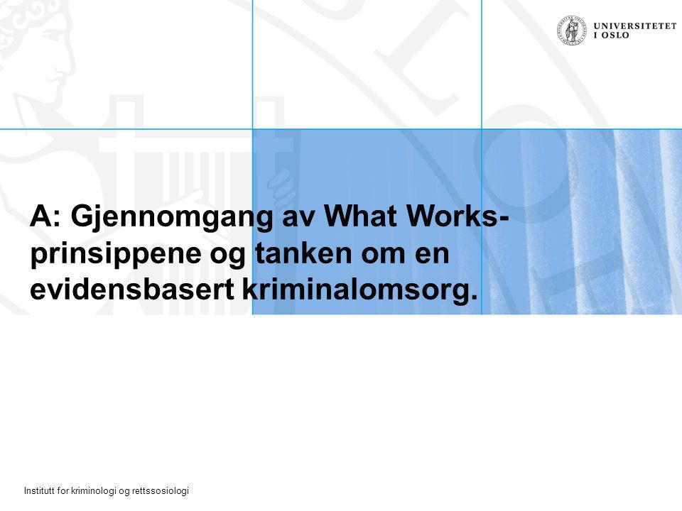 Institutt for kriminologi og rettssosiologi A: Gjennomgang av What Works- prinsippene og tanken om en evidensbasert kriminalomsorg.