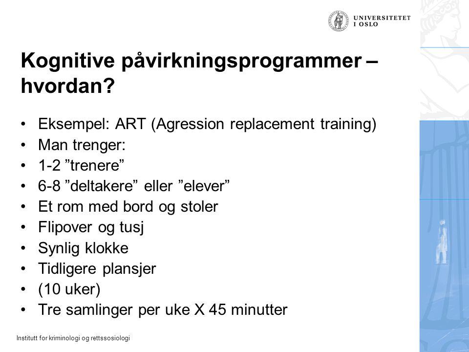 Institutt for kriminologi og rettssosiologi Kognitive påvirkningsprogrammer – hvordan? Eksempel: ART (Agression replacement training) Man trenger: 1-2