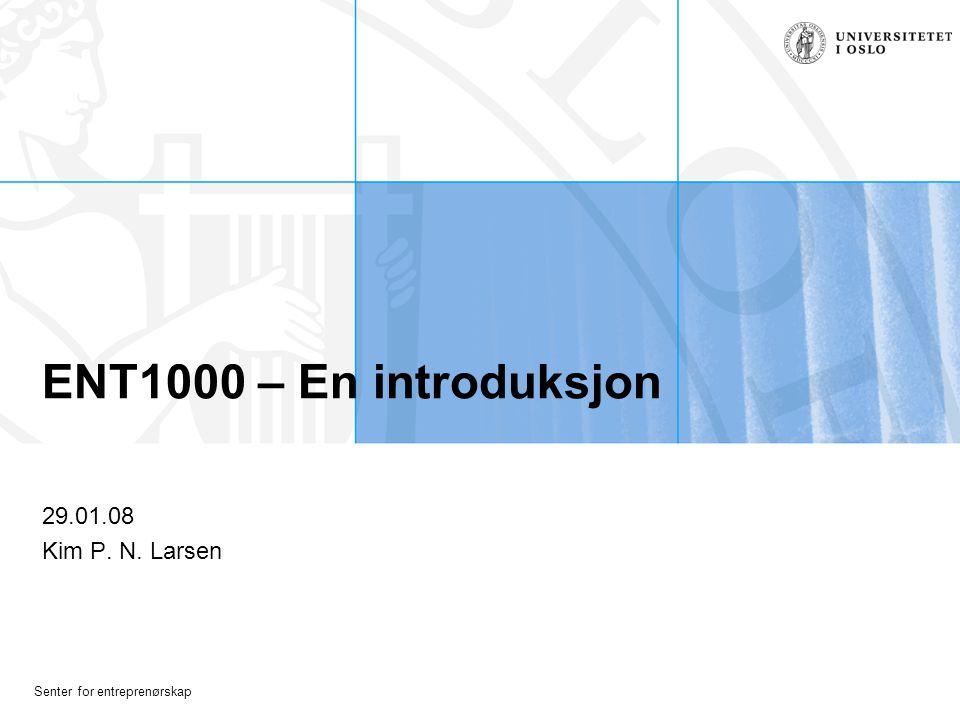 Senter for entreprenørskap ENT1000 – En introduksjon 29.01.08 Kim P. N. Larsen