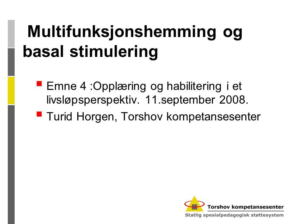 Multifunksjonshemming og basal stimulering  Emne 4 :Opplæring og habilitering i et livsløpsperspektiv. 11.september 2008.  Turid Horgen, Torshov kom
