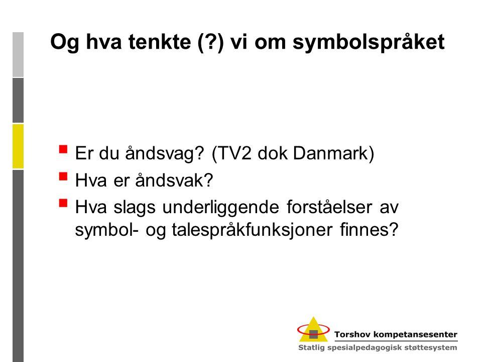 Og hva tenkte (?) vi om symbolspråket  Er du åndsvag? (TV2 dok Danmark)  Hva er åndsvak?  Hva slags underliggende forståelser av symbol- og talespr