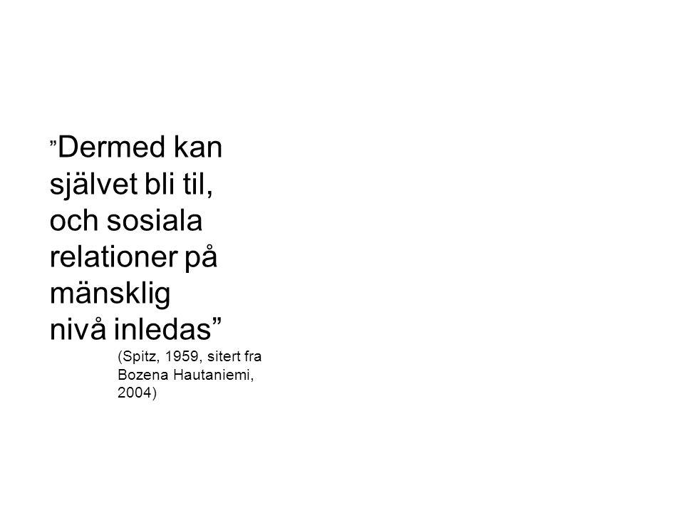 """"""" Dermed kan självet bli til, och sosiala relationer på mänsklig nivå inledas"""" (Spitz, 1959, sitert fra Bozena Hautaniemi, 2004)"""