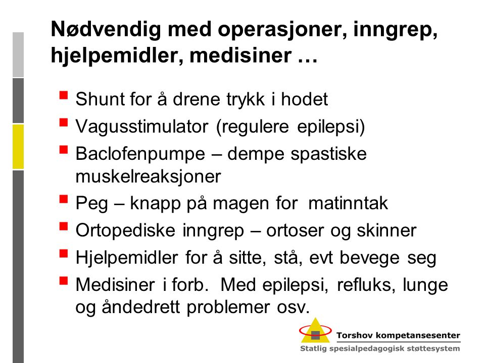 Nødvendig med operasjoner, inngrep, hjelpemidler, medisiner …  Shunt for å drene trykk i hodet  Vagusstimulator (regulere epilepsi)  Baclofenpumpe