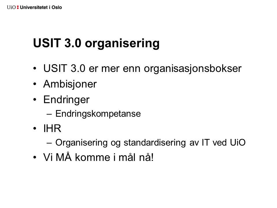 USIT 3.0 organisering USIT 3.0 er mer enn organisasjonsbokser Ambisjoner Endringer –Endringskompetanse IHR –Organisering og standardisering av IT ved UiO Vi MÅ komme i mål nå!