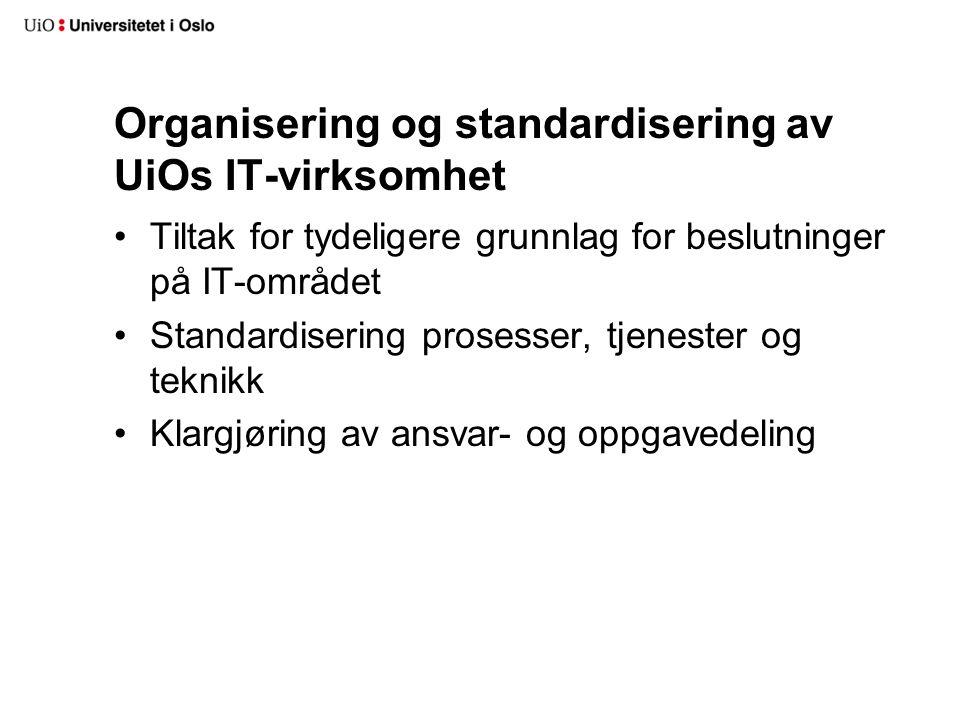 Organisering og standardisering av UiOs IT-virksomhet Tiltak for tydeligere grunnlag for beslutninger på IT-området Standardisering prosesser, tjenester og teknikk Klargjøring av ansvar- og oppgavedeling