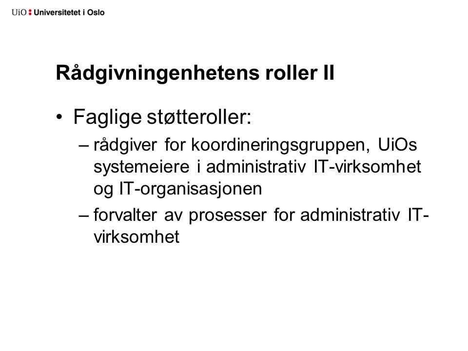 Rådgivningenhetens roller II Faglige støtteroller: –rådgiver for koordineringsgruppen, UiOs systemeiere i administrativ IT-virksomhet og IT-organisasjonen –forvalter av prosesser for administrativ IT- virksomhet