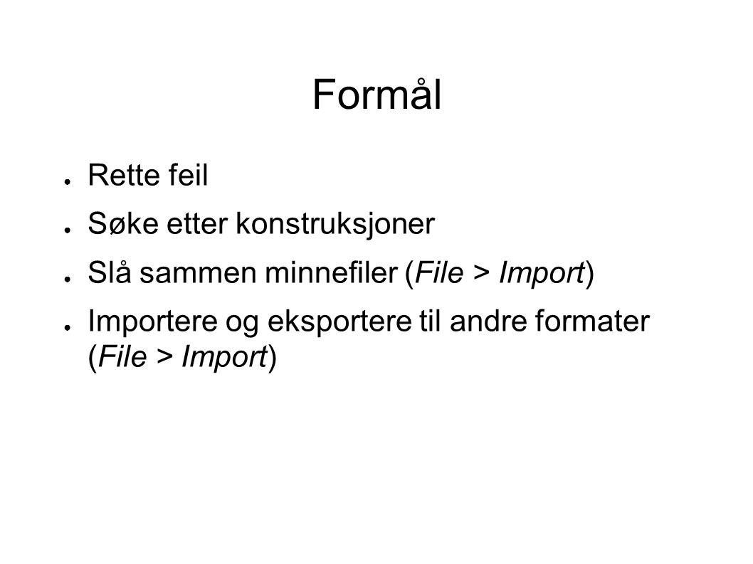Formål ● Rette feil ● Søke etter konstruksjoner ● Slå sammen minnefiler (File > Import) ● Importere og eksportere til andre formater (File > Import)