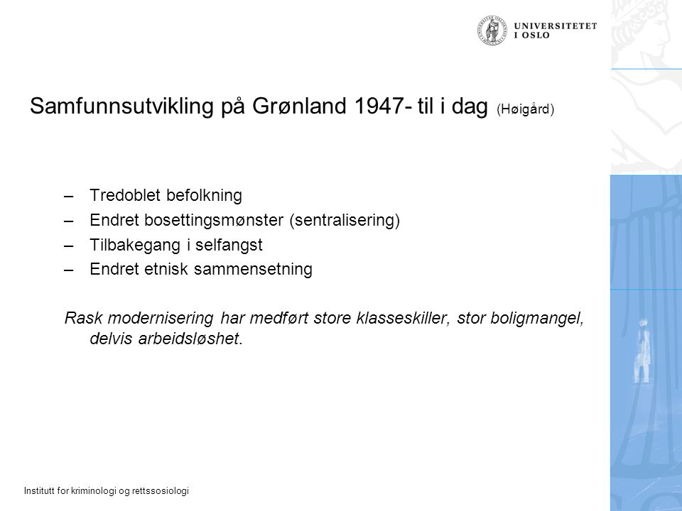 Institutt for kriminologi og rettssosiologi Samfunnsutvikling på Grønland 1947- til i dag (Høigård) –Tredoblet befolkning –Endret bosettingsmønster (s