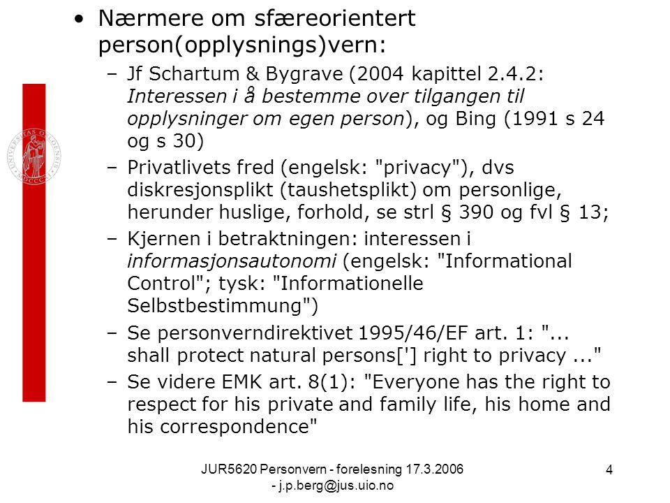 JUR5620 Personvern - forelesning 17.3.2006 - j.p.berg@jus.uio.no 4 Nærmere om sfæreorientert person(opplysnings)vern: –Jf Schartum & Bygrave (2004 kapittel 2.4.2: Interessen i å bestemme over tilgangen til opplysninger om egen person), og Bing (1991 s 24 og s 30) –Privatlivets fred (engelsk: privacy ), dvs diskresjonsplikt (taushetsplikt) om personlige, herunder huslige, forhold, se strl § 390 og fvl § 13; –Kjernen i betraktningen: interessen i informasjonsautonomi (engelsk: Informational Control ; tysk: Informationelle Selbstbestimmung ) –Se personverndirektivet 1995/46/EF art.