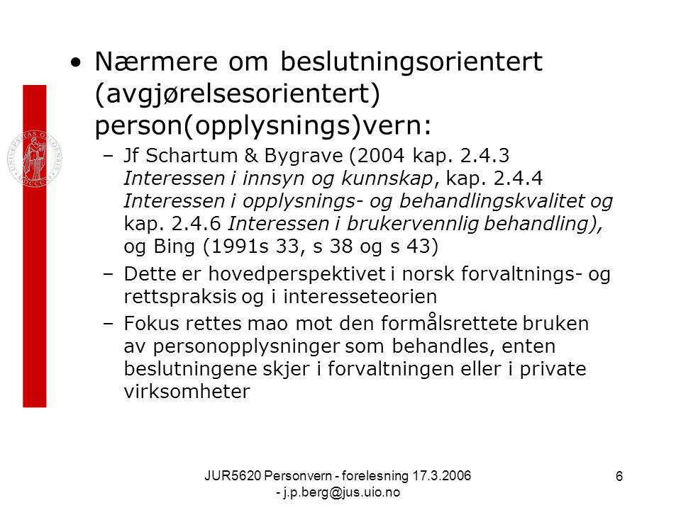 JUR5620 Personvern - forelesning 17.3.2006 - j.p.berg@jus.uio.no 6 Nærmere om beslutningsorientert (avgjørelsesorientert) person(opplysnings)vern: –Jf Schartum & Bygrave (2004 kap.