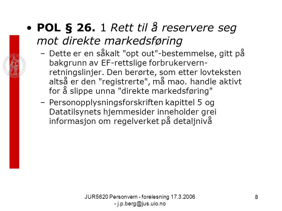 JUR5620 Personvern - forelesning 17.3.2006 - j.p.berg@jus.uio.no 8 POL § 26. 1 Rett til å reservere seg mot direkte markedsføring –Dette er en såkalt